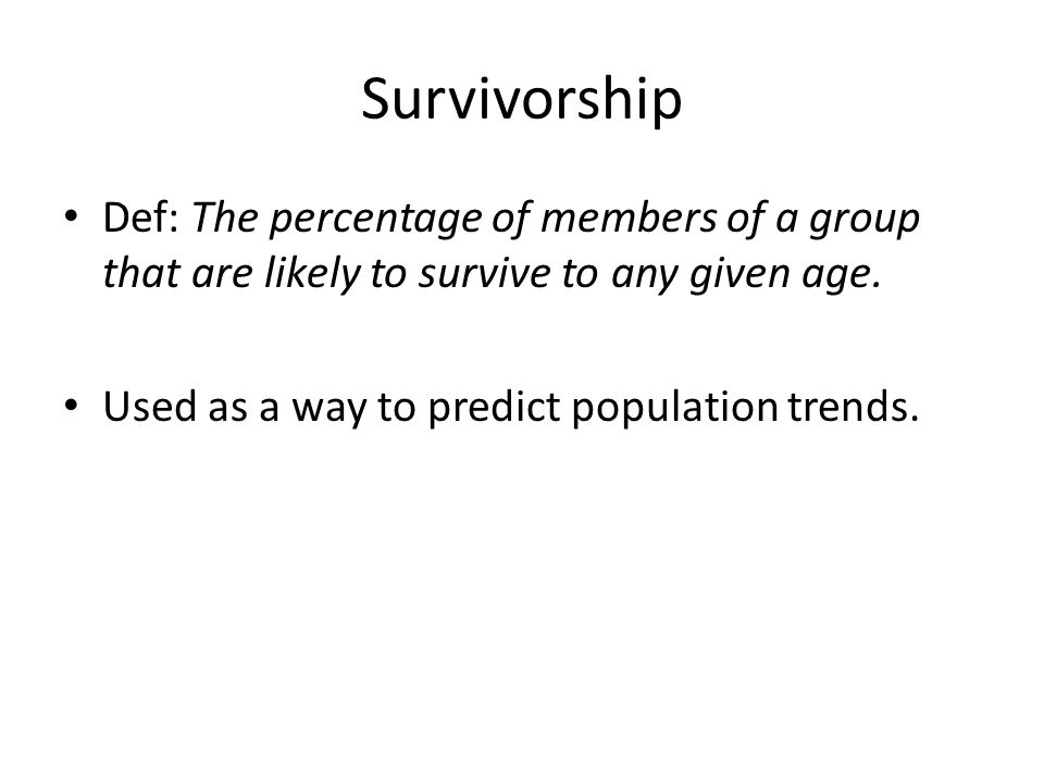 Survivorship Def: The percentage of members of a group that are likely to survive to any given age.