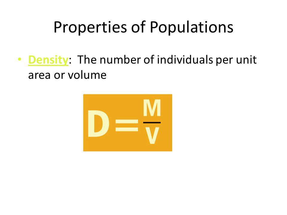 Properties of Populations Density: The number of individuals per unit area or volume