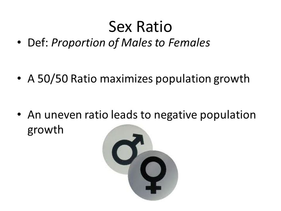 Sex Ratio Def: Proportion of Males to Females A 50/50 Ratio maximizes population growth An uneven ratio leads to negative population growth