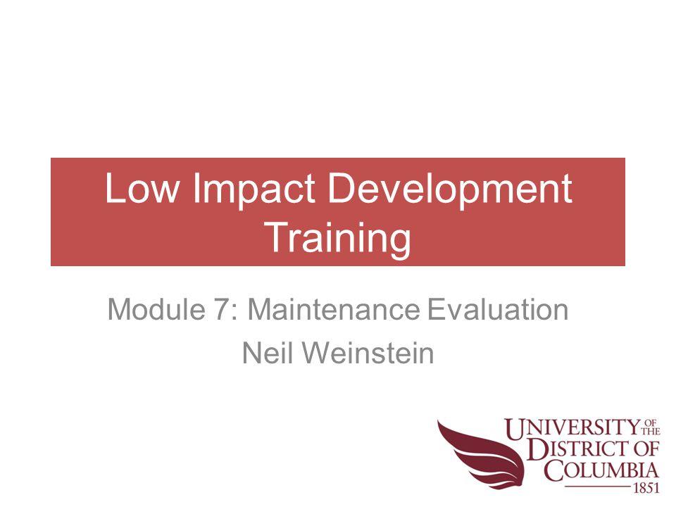 Low Impact Development Training Module 7: Maintenance Evaluation Neil Weinstein