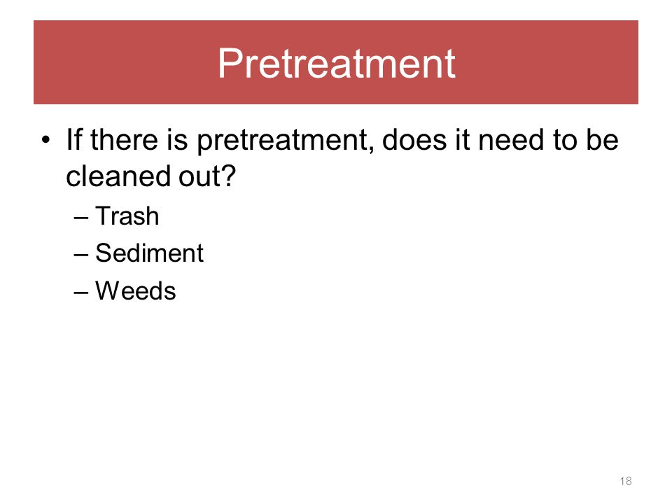 Pretreatment If there is pretreatment, does it need to be cleaned out –Trash –Sediment –Weeds 18
