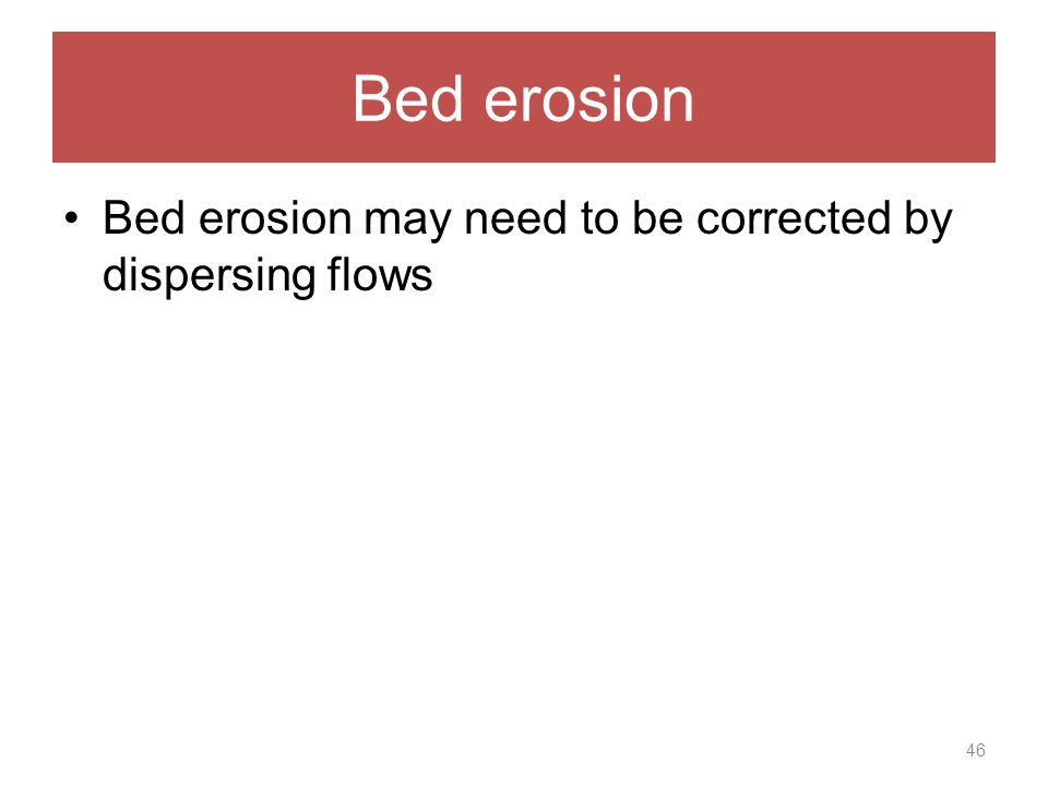 Bed erosion Bed erosion may need to be corrected by dispersing flows 46