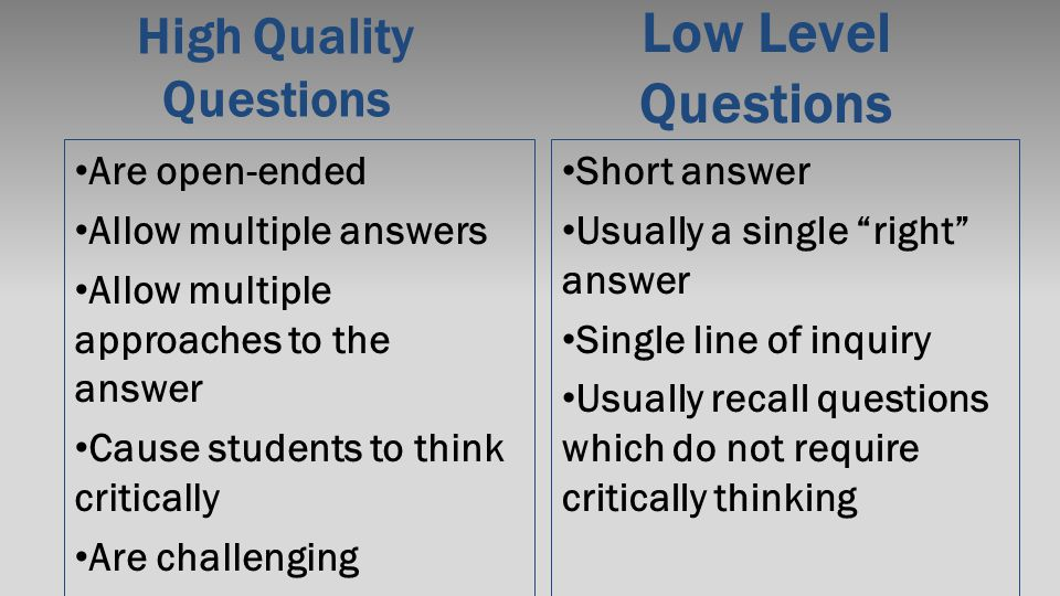 High Quality Questions Are open-ended Allow multiple answers Allow multiple approaches to the answer Cause students to think critically Are challengin