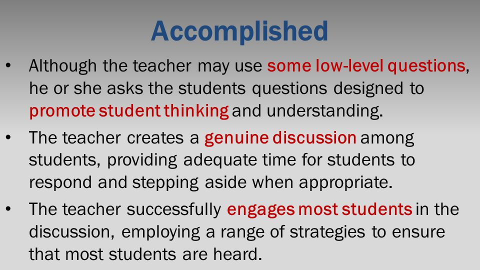 Accomplished Although the teacher may use some low-level questions, he or she asks the students questions designed to promote student thinking and und