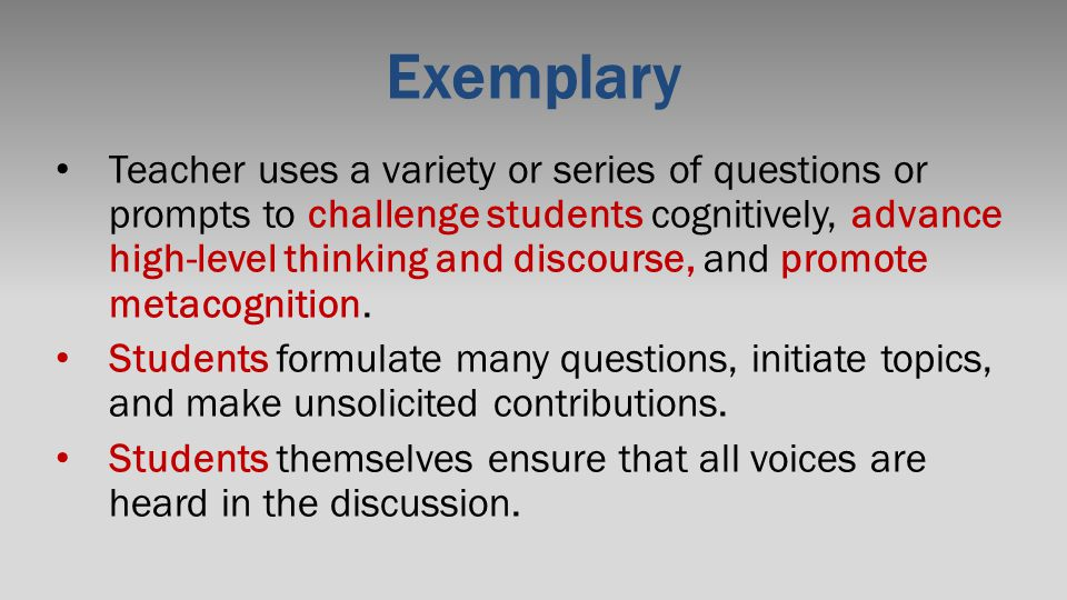 Exemplary Teacher uses a variety or series of questions or prompts to challenge students cognitively, advance high-level thinking and discourse, and p