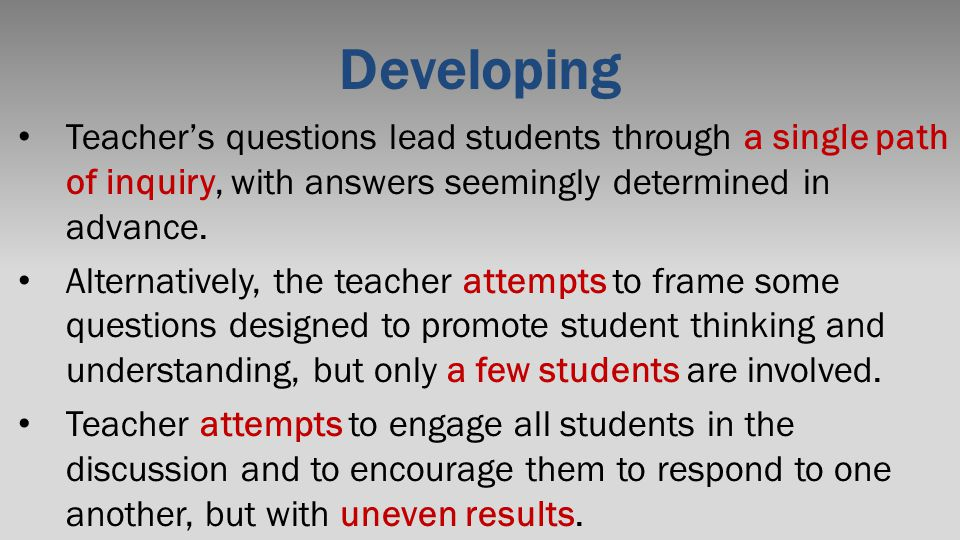 Developing Teacher's questions lead students through a single path of inquiry, with answers seemingly determined in advance. Alternatively, the teache