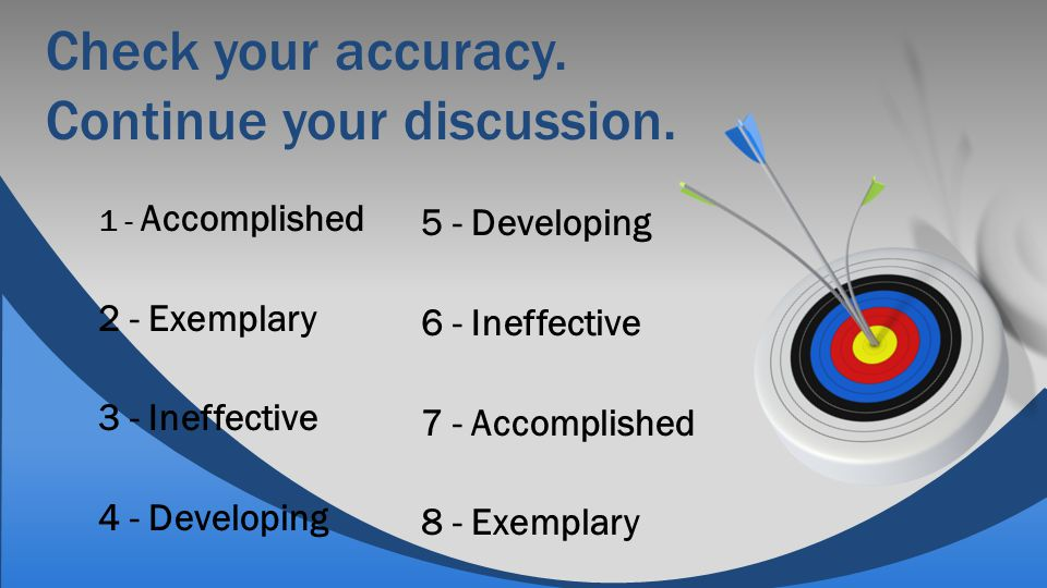 Check your accuracy. Continue your discussion. 1 - Accomplished 2 - Exemplary 3 - Ineffective 4 - Developing 5 - Developing 6 - Ineffective 7 - Accomp
