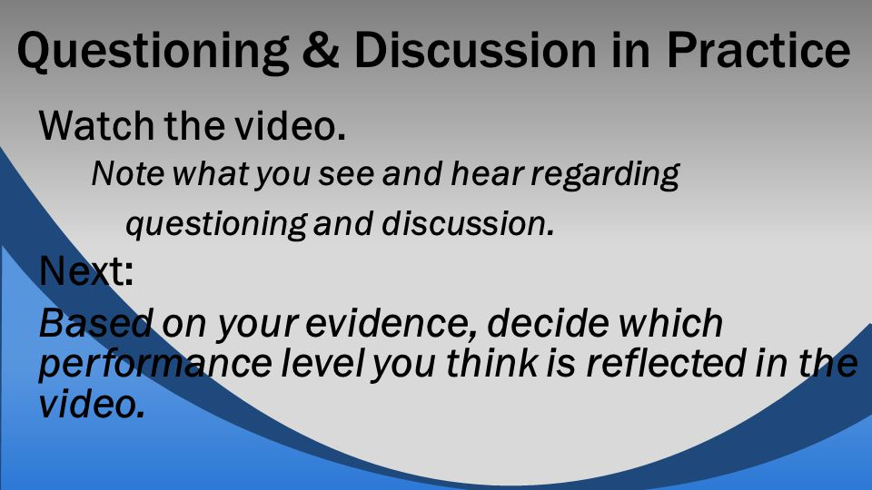 Questioning & Discussion in Practice Watch the video. Note what you see and hear regarding questioning and discussion. Next: Based on your evidence, d