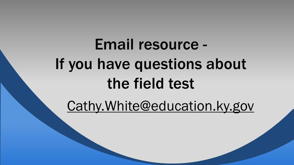 Email resource - If you have questions about the field test Cathy.White@education.ky.gov