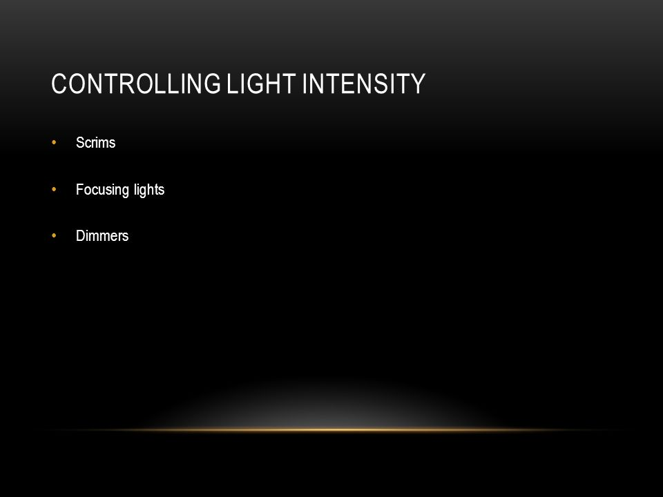CONTROLLING LIGHT INTENSITY Scrims Focusing lights Dimmers