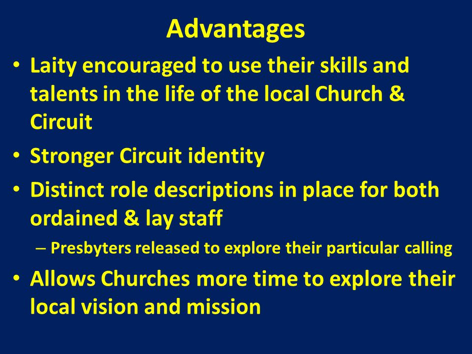 Advantages Laity encouraged to use their skills and talents in the life of the local Church & Circuit Stronger Circuit identity Distinct role descriptions in place for both ordained & lay staff – Presbyters released to explore their particular calling Allows Churches more time to explore their local vision and mission