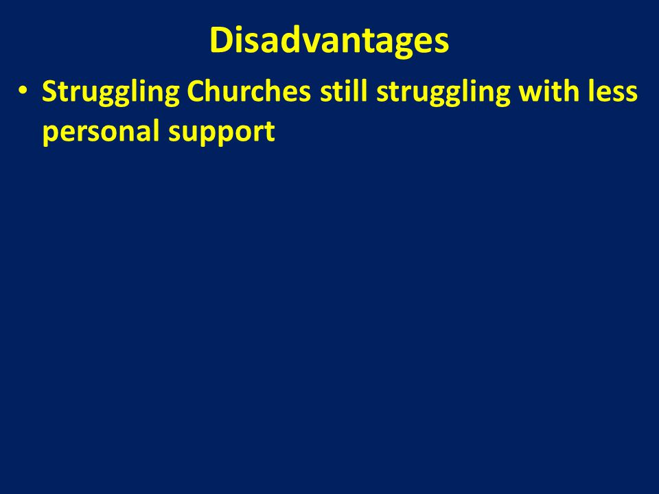 Disadvantages Struggling Churches still struggling with less personal support