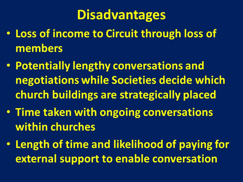 Disadvantages Loss of income to Circuit through loss of members Potentially lengthy conversations and negotiations while Societies decide which church buildings are strategically placed Time taken with ongoing conversations within churches Length of time and likelihood of paying for external support to enable conversation