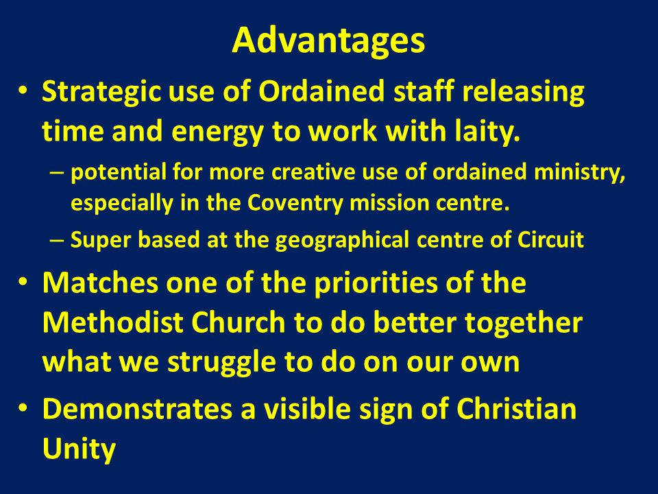 Disadvantages Not all members will transfer to other Methodist Societies Transport needs will require financial resources Loss of Church buildings where people's faith journeys have taken place Loss of income to Circuit through loss of members & lettings potential Very large pastoral load for Coventry