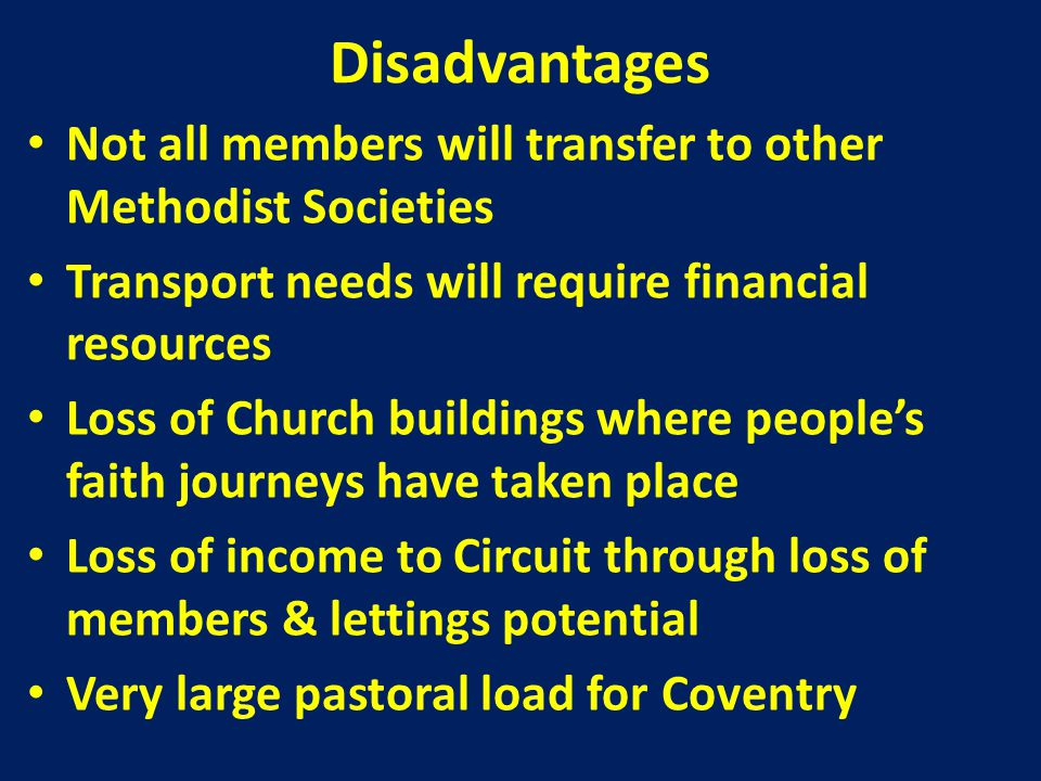 Disadvantages Churches without 'their' minister – Question of who has 'pastoral charge' – Potential for presbyters to be spread too thinly Financial resources remain unreleased through sale of property Need to identify and appoint laity to chair teams and committees in local churches Need to identify governance issues within Methodism