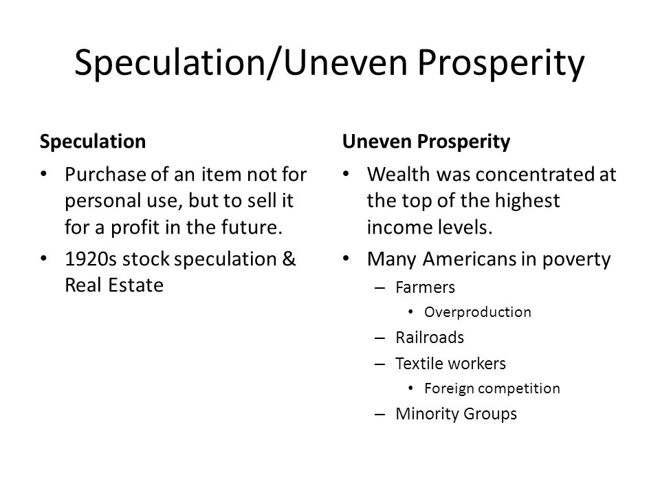 Speculation/Uneven Prosperity Speculation Purchase of an item not for personal use, but to sell it for a profit in the future.