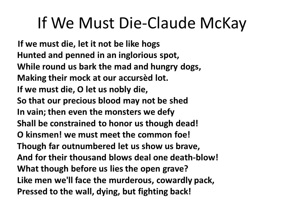 If We Must Die-Claude McKay If we must die, let it not be like hogs Hunted and penned in an inglorious spot, While round us bark the mad and hungry dogs, Making their mock at our accursèd lot.
