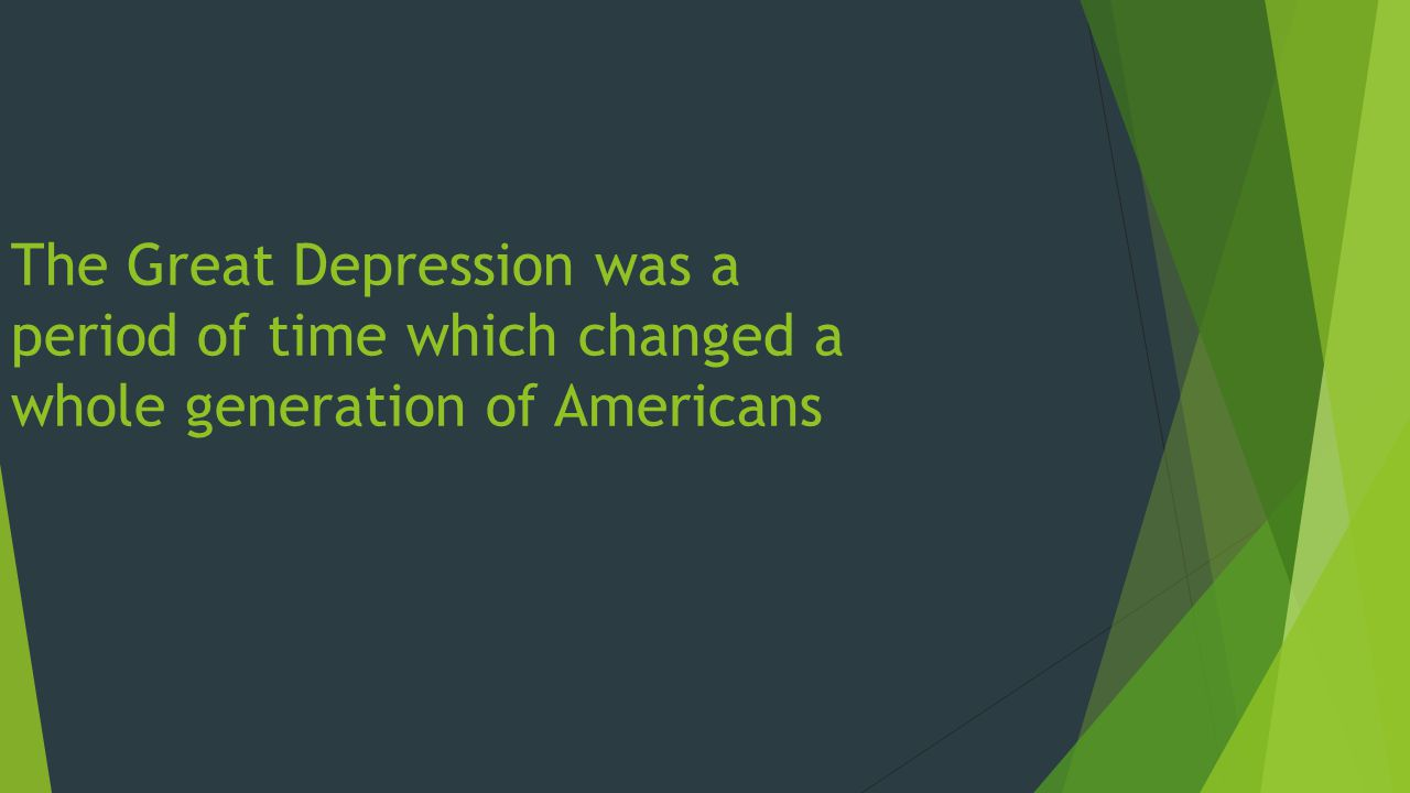 The Great Depression was a period of time which changed a whole generation of Americans