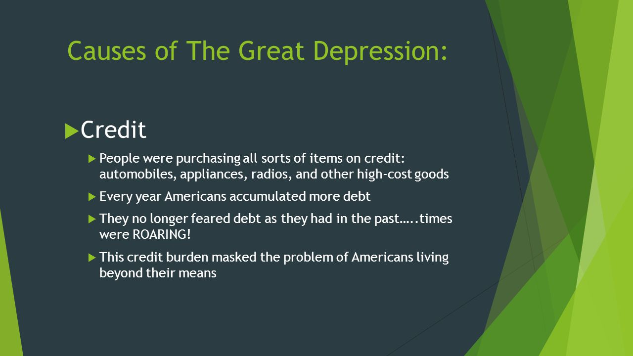 Causes of The Great Depression:  Credit  People were purchasing all sorts of items on credit: automobiles, appliances, radios, and other high-cost g