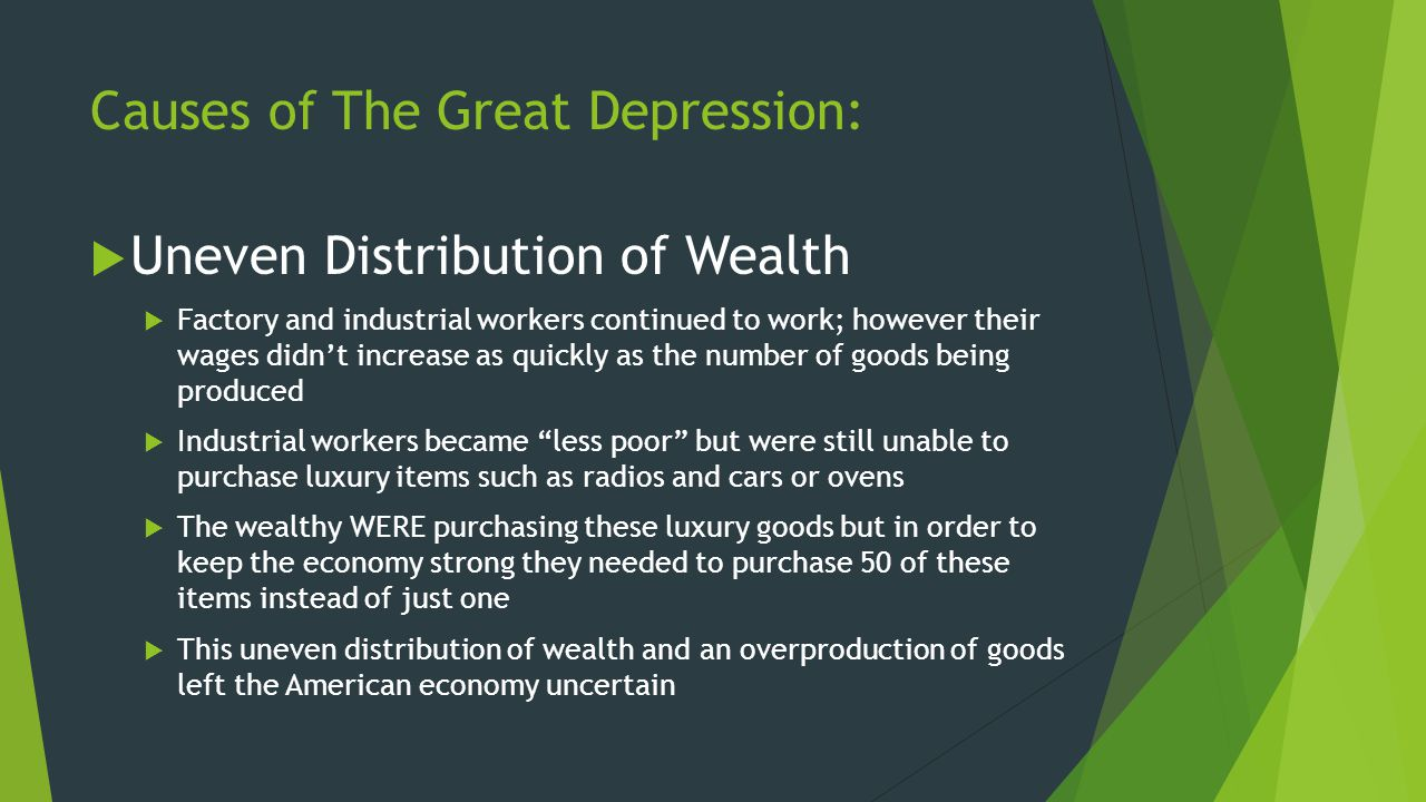 Causes of The Great Depression:  Uneven Distribution of Wealth  Factory and industrial workers continued to work; however their wages didn't increas