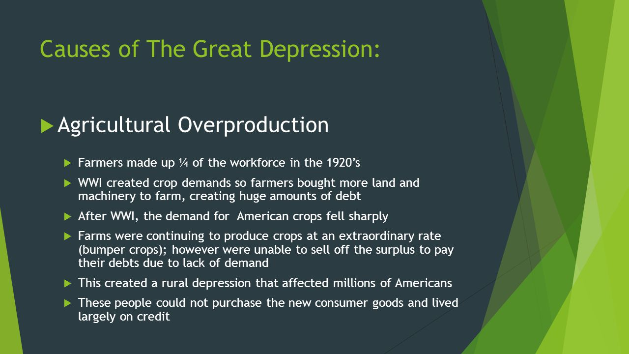 Causes of The Great Depression:  Agricultural Overproduction  Farmers made up ¼ of the workforce in the 1920's  WWI created crop demands so farmers
