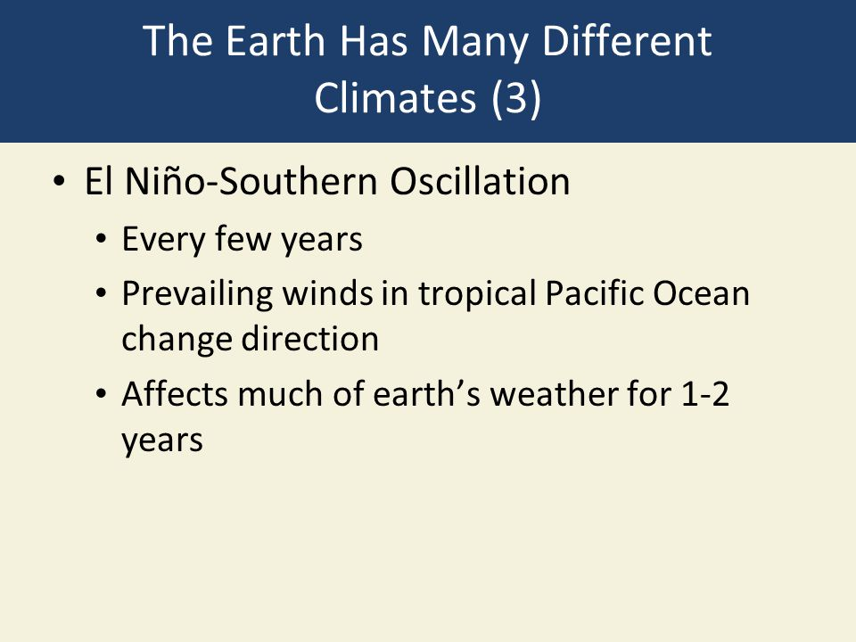 The Earth Has Many Different Climates (3) El Niño-Southern Oscillation Every few years Prevailing winds in tropical Pacific Ocean change direction Aff