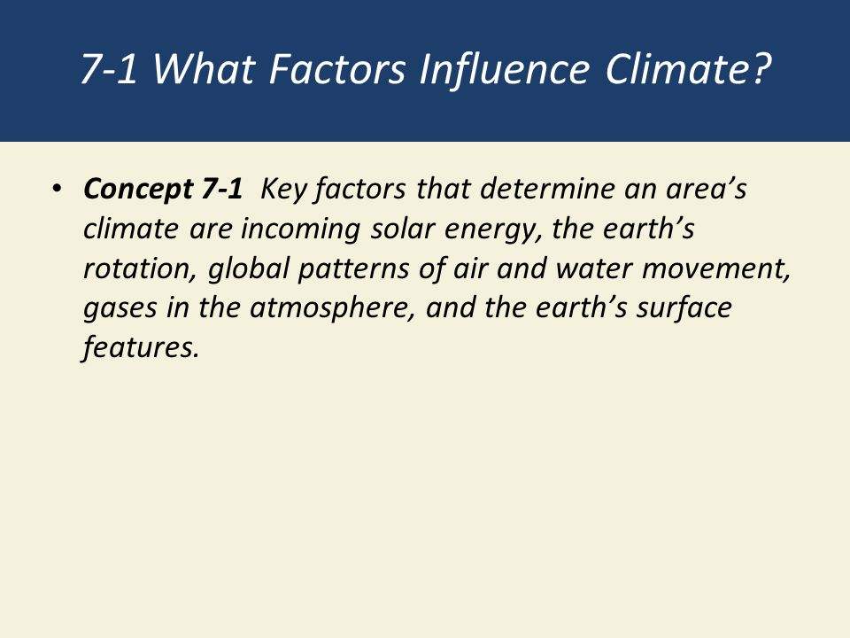 7-1 What Factors Influence Climate? Concept 7-1 Key factors that determine an area's climate are incoming solar energy, the earth's rotation, global p