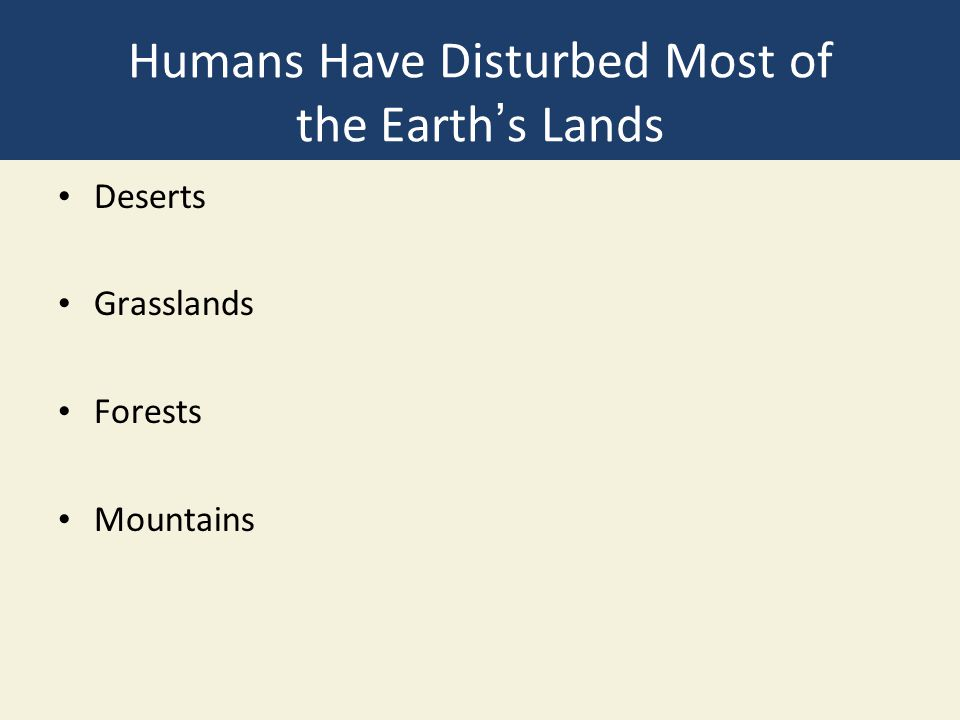 Humans Have Disturbed Most of the Earth's Lands Deserts Grasslands Forests Mountains