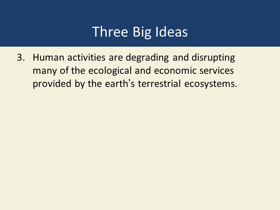 Three Big Ideas 3.Human activities are degrading and disrupting many of the ecological and economic services provided by the earth's terrestrial ecosy