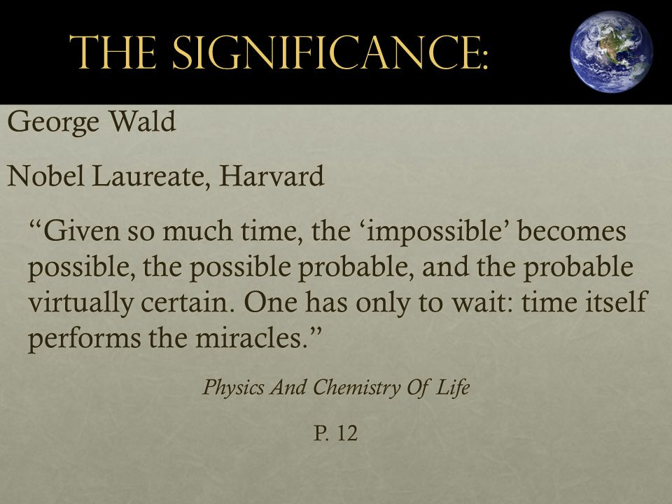 The Significance: George Wald Nobel Laureate, Harvard Given so much time, the 'impossible' becomes possible, the possible probable, and the probable virtually certain.