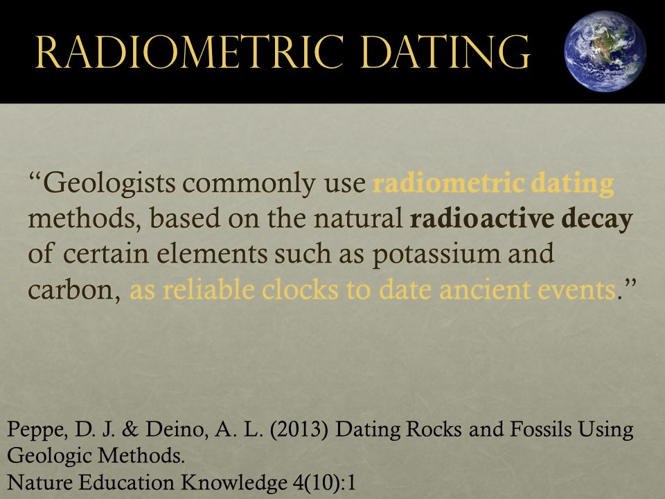 Geologists commonly use radiometric dating methods, based on the natural radioactive decay of certain elements such as potassium and carbon, as reliable clocks to date ancient events. Peppe, D.