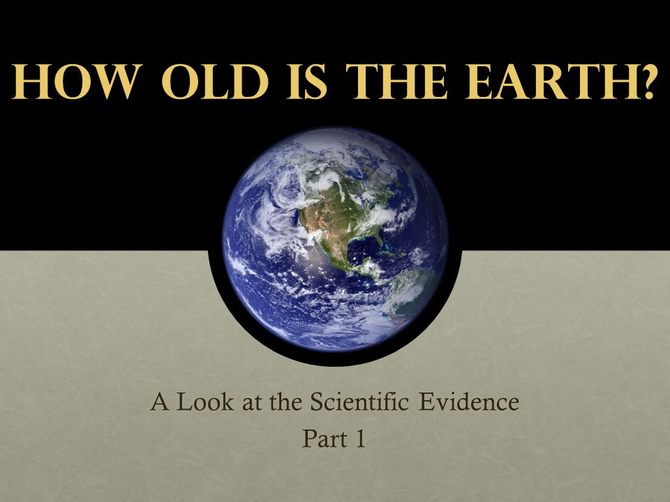 How Old is the Earth? A Look at the Scientific Evidence Part 1