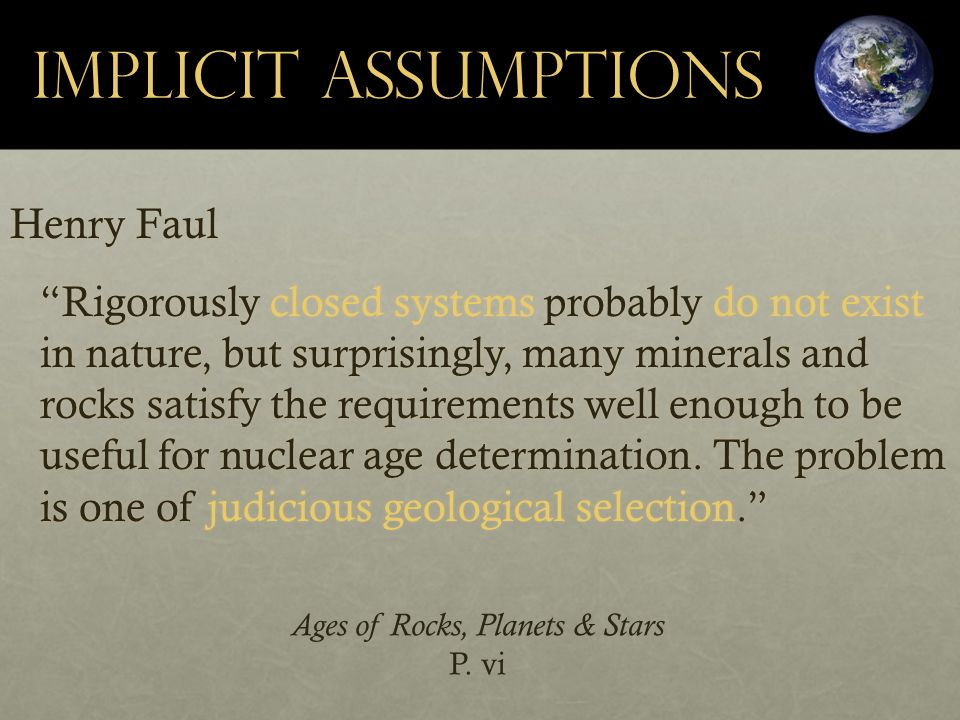 Implicit Assumptions Henry Faul Rigorously closed systems probably do not exist in nature, but surprisingly, many minerals and rocks satisfy the requirements well enough to be useful for nuclear age determination.