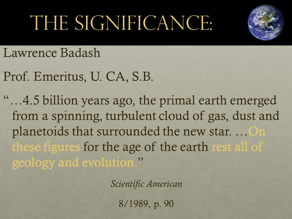 "The Significance: Lawrence Badash Prof. Emeritus, U. CA, S.B. ""…4.5 billion years ago, the primal earth emerged from a spinning, turbulent cloud of ga"
