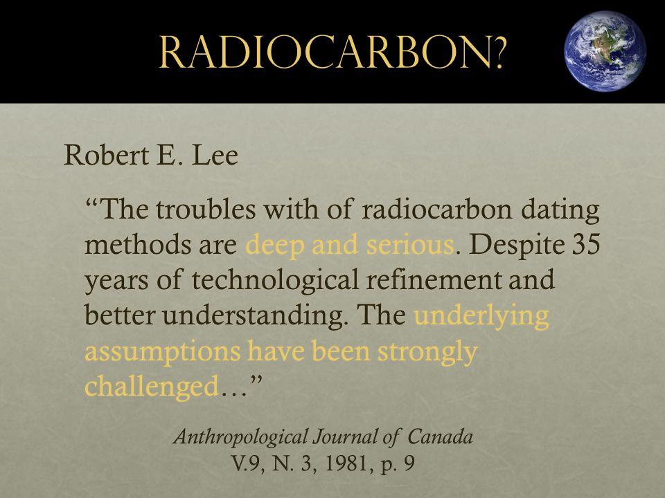 RadioCarbon. Robert E. Lee The troubles with of radiocarbon dating methods are deep and serious.
