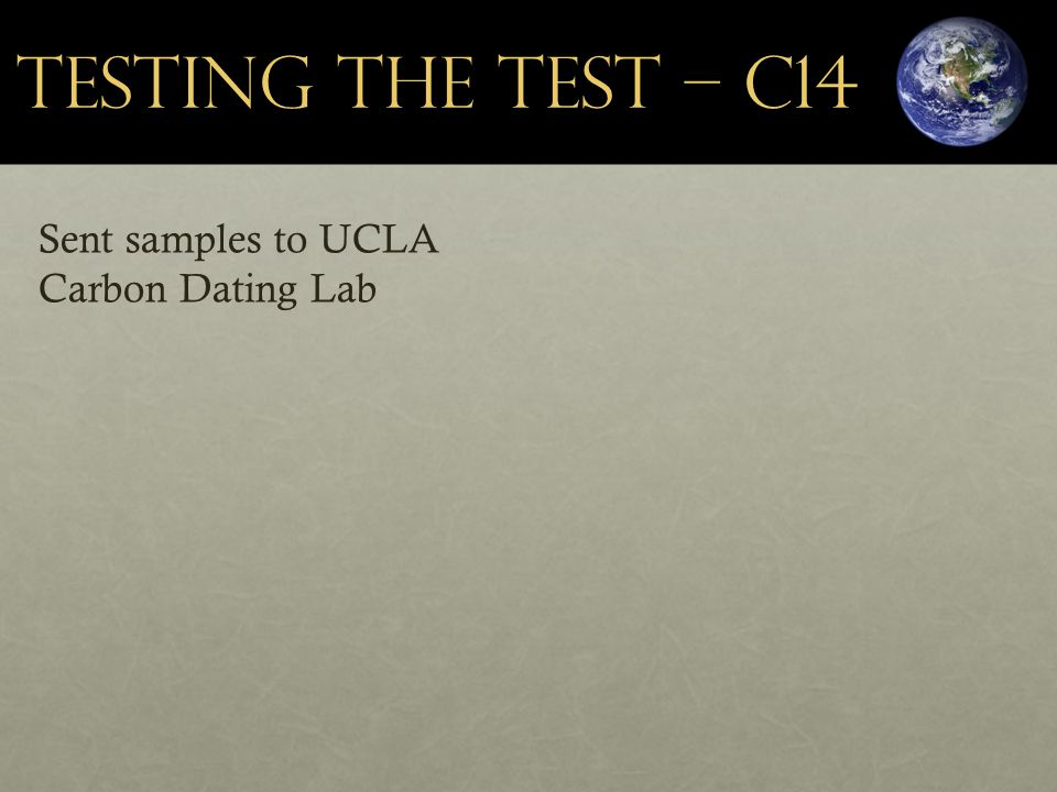 Testing the Test – C14 Sent samples to UCLA Carbon Dating Lab