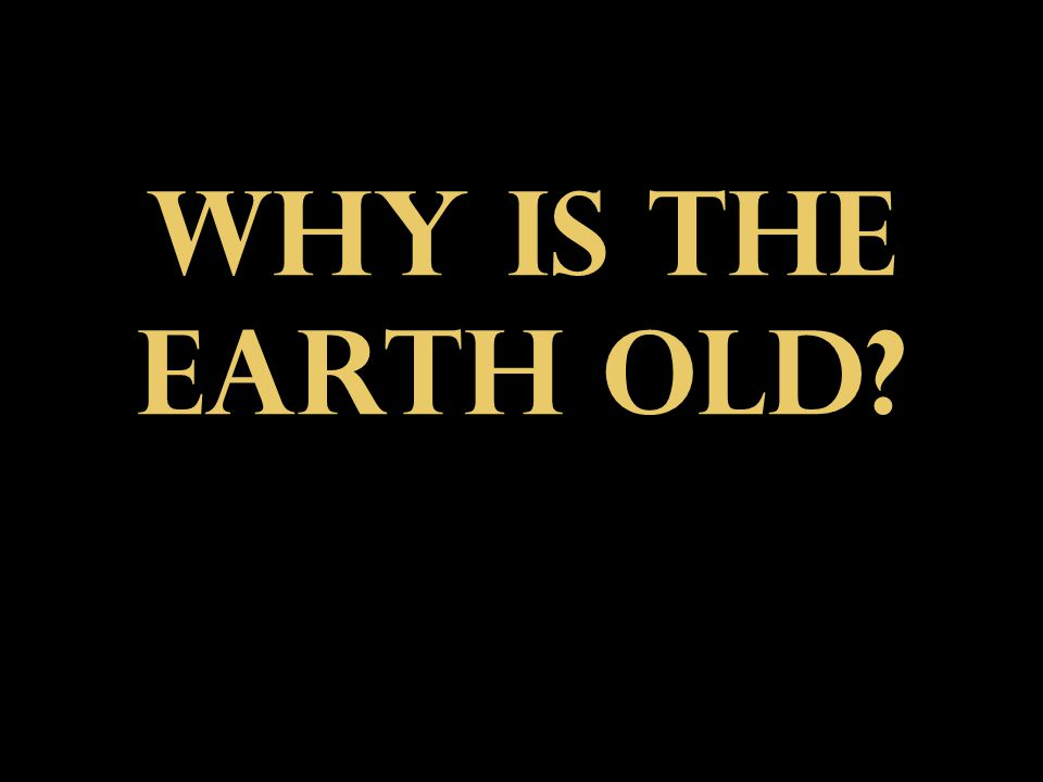 Why is the Earth old
