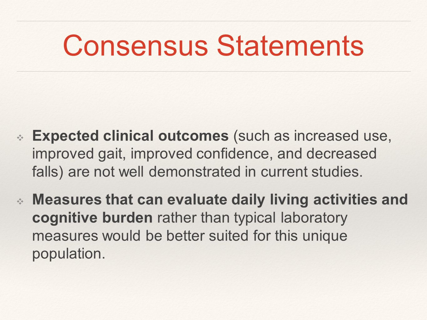 Consensus Statements ❖ Expected clinical outcomes (such as increased use, improved gait, improved confidence, and decreased falls) are not well demonstrated in current studies.