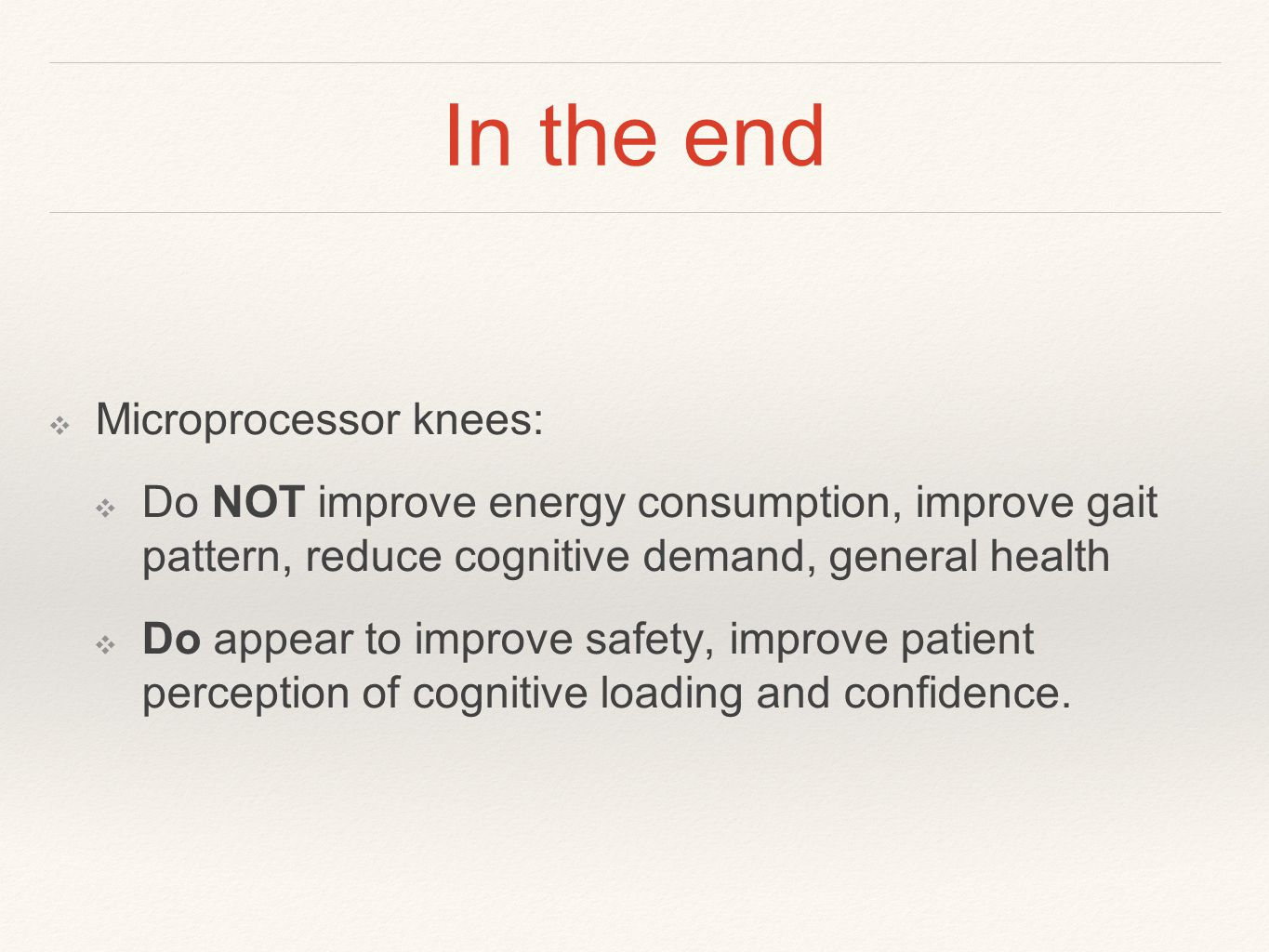 In the end ❖ Microprocessor knees: ❖ Do NOT improve energy consumption, improve gait pattern, reduce cognitive demand, general health ❖ Do appear to improve safety, improve patient perception of cognitive loading and confidence.