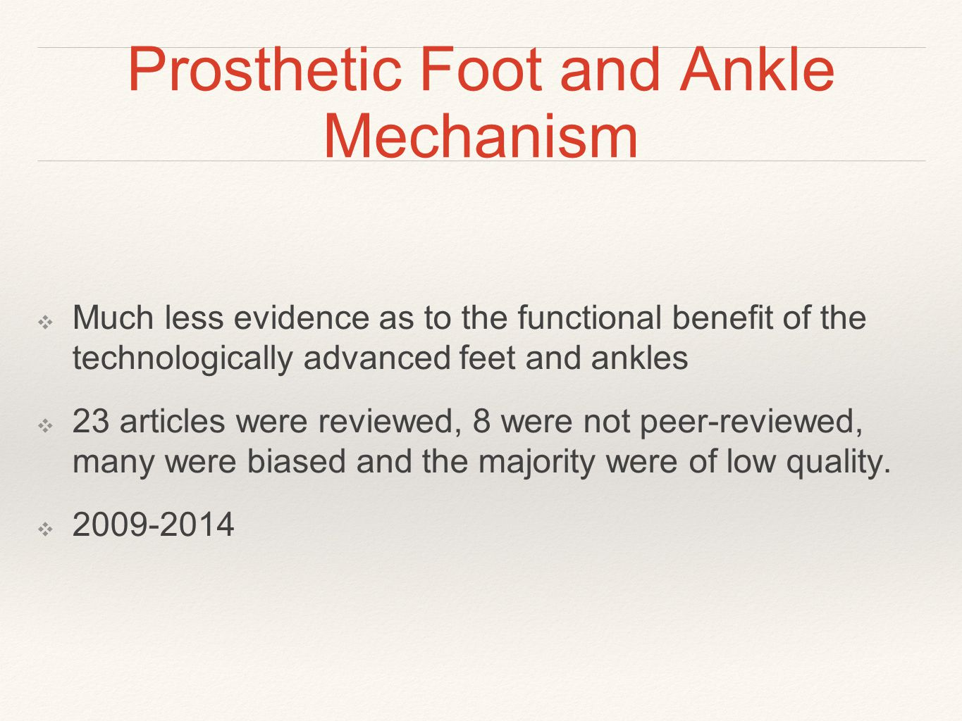 Prosthetic Foot and Ankle Mechanism ❖ Much less evidence as to the functional benefit of the technologically advanced feet and ankles ❖ 23 articles were reviewed, 8 were not peer-reviewed, many were biased and the majority were of low quality.