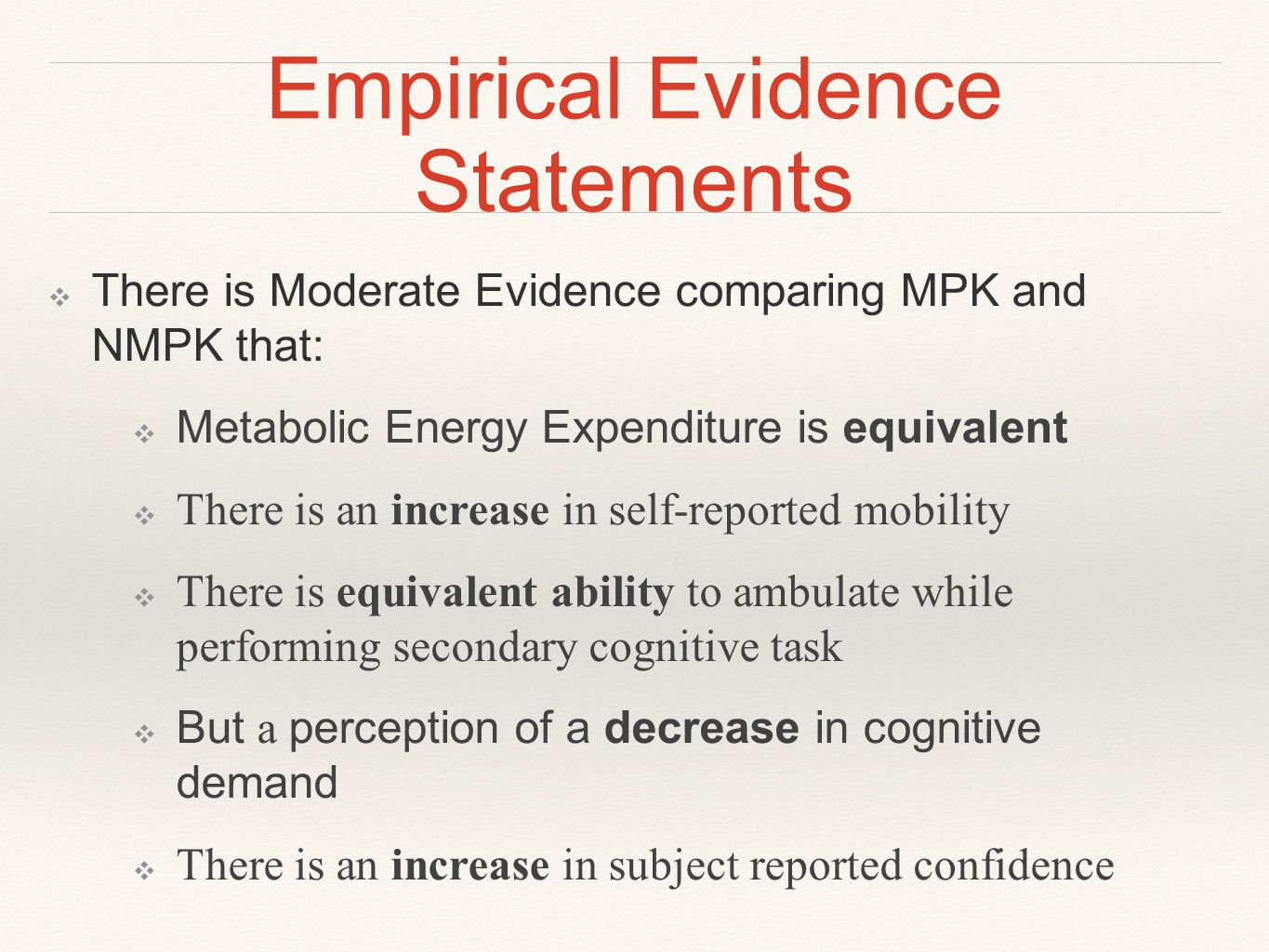 Empirical Evidence Statements ❖ There is Moderate Evidence comparing MPK and NMPK that: ❖ Metabolic Energy Expenditure is equivalent ❖ There is an increase in self-reported mobility ❖ There is equivalent ability to ambulate while performing secondary cognitive task ❖ But a perception of a decrease in cognitive demand ❖ There is an increase in subject reported confidence