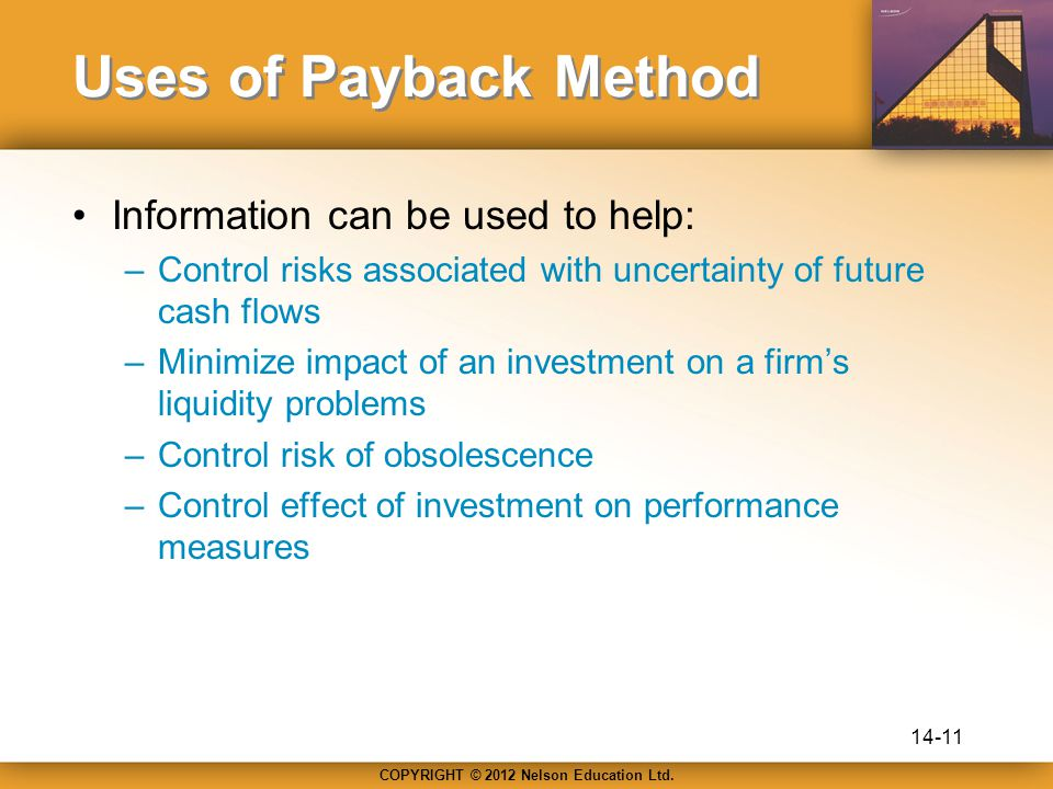 COPYRIGHT © 2012 Nelson Education Ltd. Uses of Payback Method Information can be used to help: –Control risks associated with uncertainty of future ca