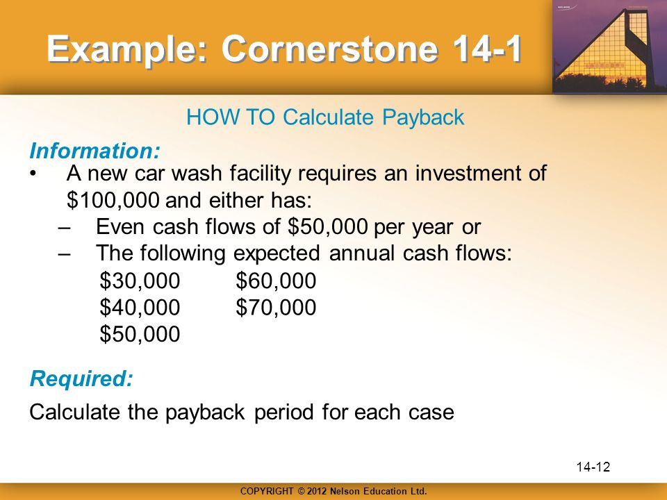 COPYRIGHT © 2012 Nelson Education Ltd. Example: Cornerstone 14-1 A new car wash facility requires an investment of $100,000 and either has: –Even cash