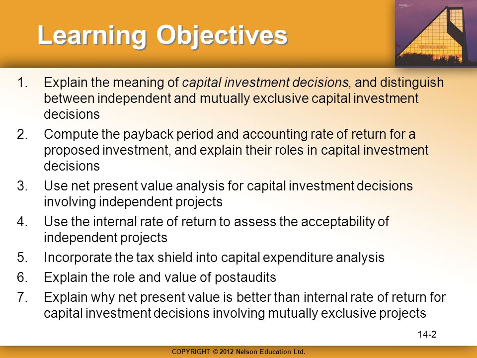 Learning Objectives 1.Explain the meaning of capital investment decisions, and distinguish between independent and mutually exclusive capital investment decisions 2.Compute the payback period and accounting rate of return for a proposed investment, and explain their roles in capital investment decisions 3.Use net present value analysis for capital investment decisions involving independent projects 4.Use the internal rate of return to assess the acceptability of independent projects 5.Incorporate the tax shield into capital expenditure analysis 6.Explain the role and value of postaudits 7.Explain why net present value is better than internal rate of return for capital investment decisions involving mutually exclusive projects 14-2
