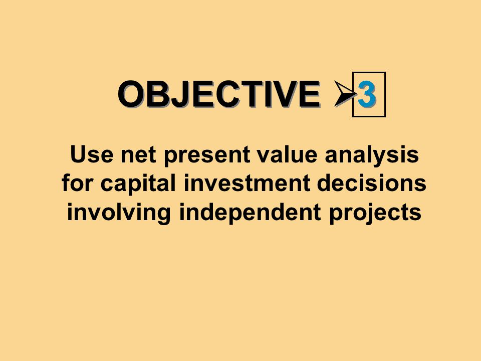 OBJECTIVE  3 3 Use net present value analysis for capital investment decisions involving independent projects