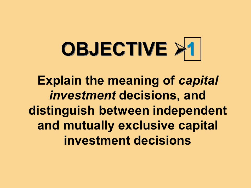 OBJECTIVE  1 1 Explain the meaning of capital investment decisions, and distinguish between independent and mutually exclusive capital investment dec
