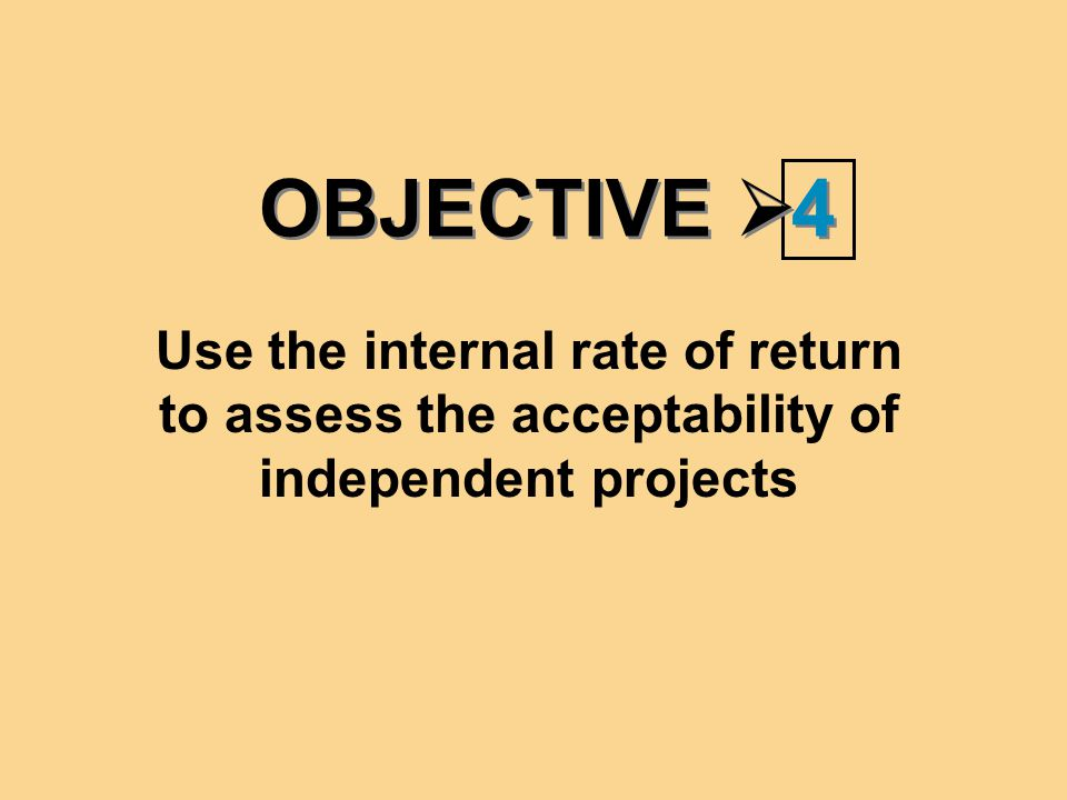 OBJECTIVE  4 4 Use the internal rate of return to assess the acceptability of independent projects