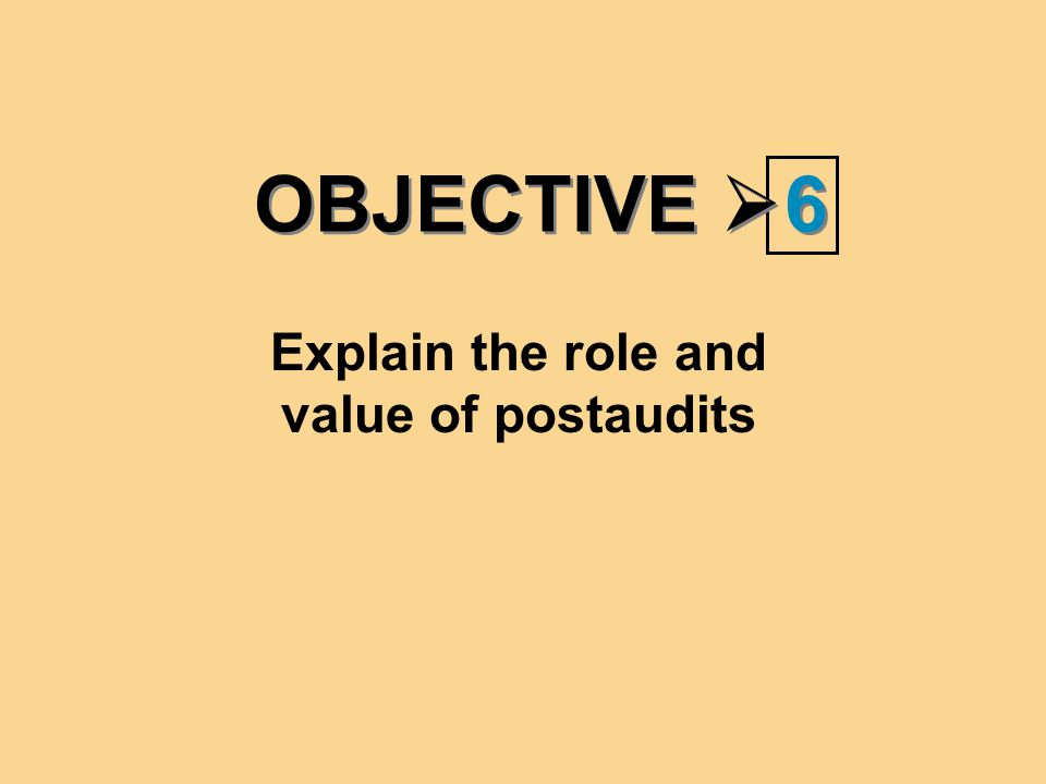OBJECTIVE  6 6 Explain the role and value of postaudits