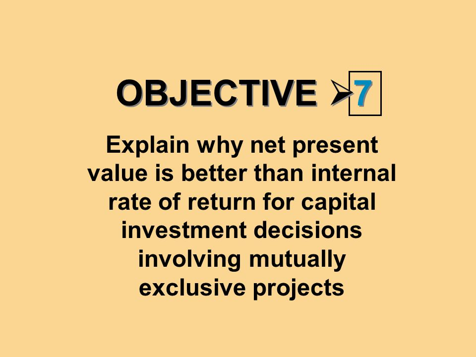 OBJECTIVE  7 7 Explain why net present value is better than internal rate of return for capital investment decisions involving mutually exclusive projects