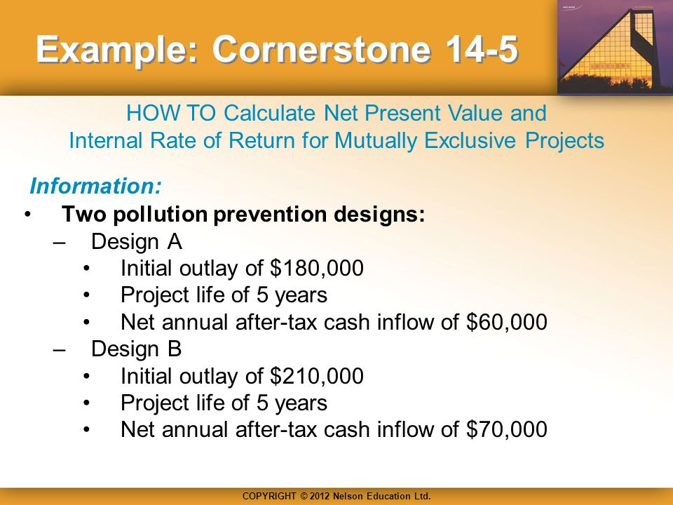COPYRIGHT © 2012 Nelson Education Ltd. HOW TO Calculate Net Present Value and Internal Rate of Return for Mutually Exclusive Projects Example: Corners